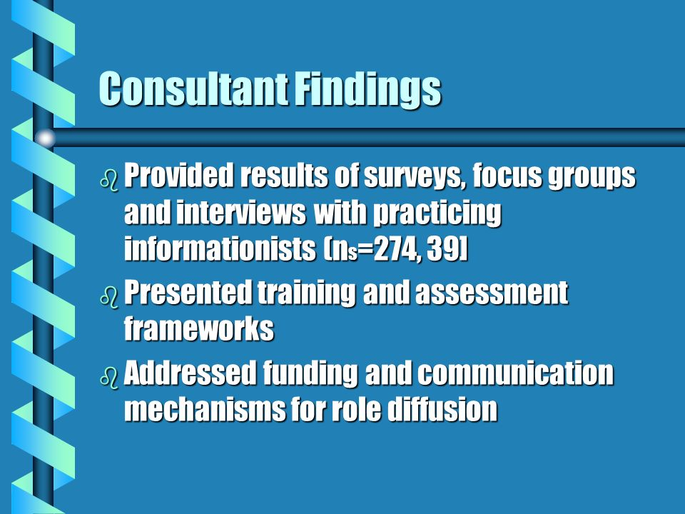 Consultant Findings b Provided results of surveys, focus groups and interviews with practicing informationists (n s =274, 39] b Presented training and assessment frameworks b Addressed funding and communication mechanisms for role diffusion