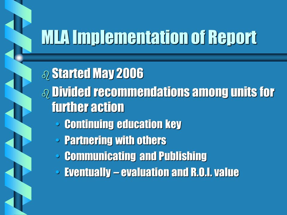 MLA Implementation of Report b Started May 2006 b Divided recommendations among units for further action Continuing education keyContinuing education key Partnering with othersPartnering with others Communicating and PublishingCommunicating and Publishing Eventually – evaluation and R.O.I.