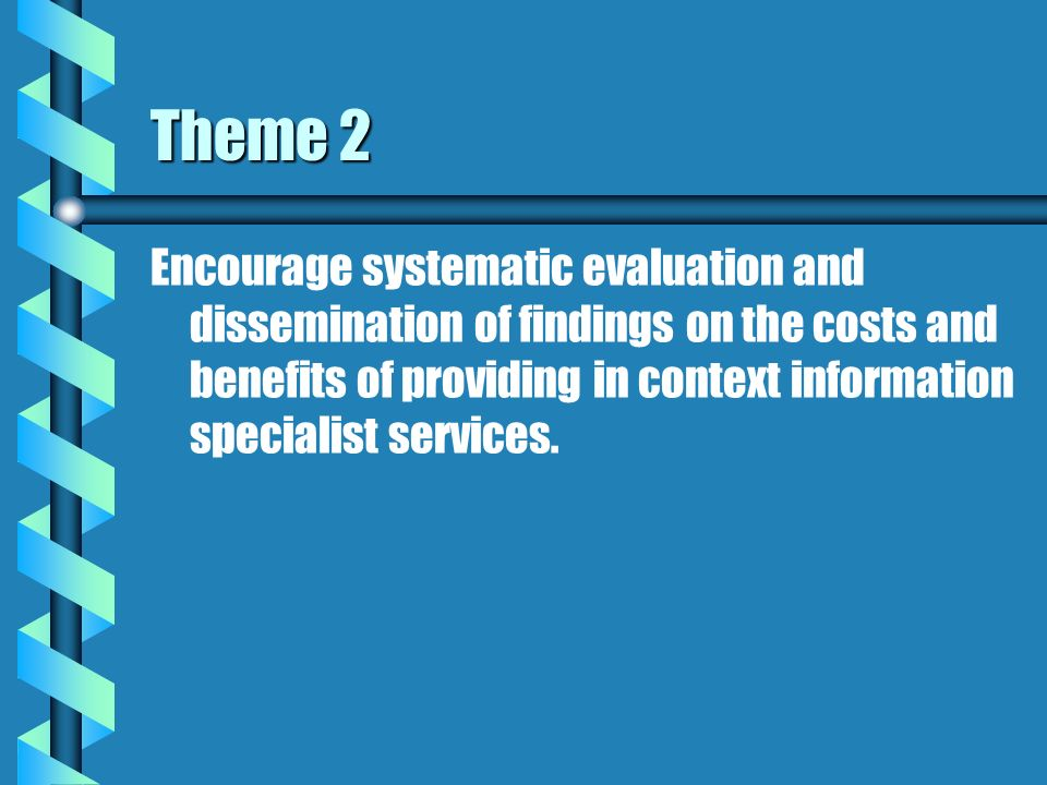 Theme 2 Encourage systematic evaluation and dissemination of findings on the costs and benefits of providing in context information specialist services.