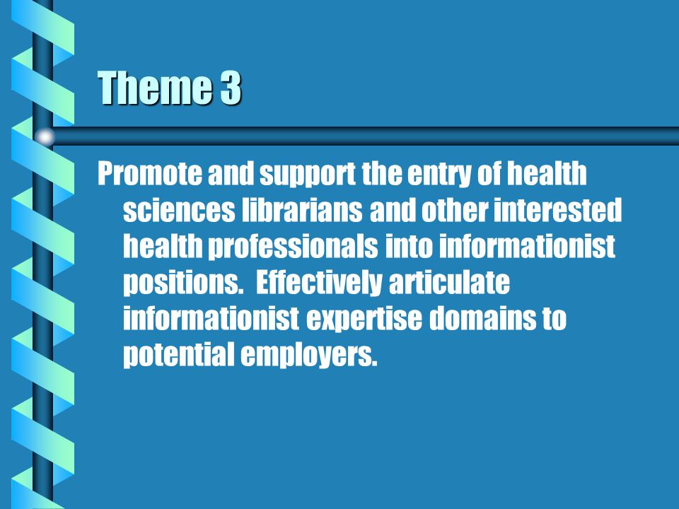 Theme 3 Promote and support the entry of health sciences librarians and other interested health professionals into informationist positions.