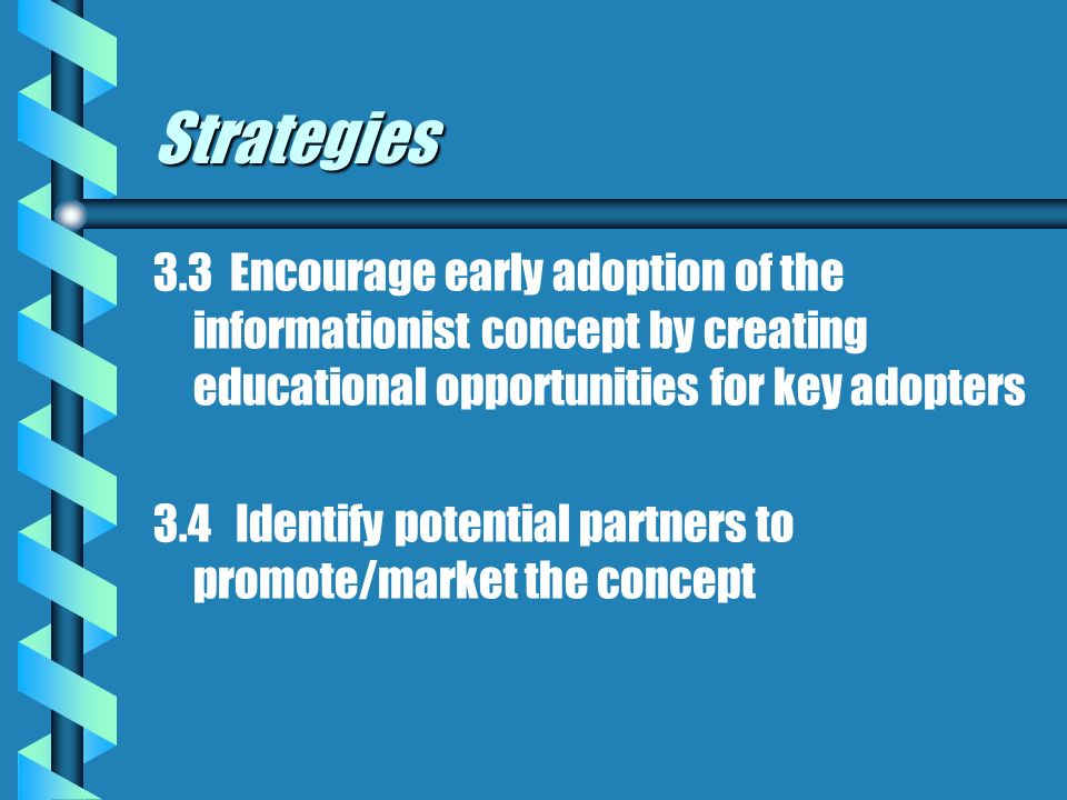 Strategies 3.3 Encourage early adoption of the informationist concept by creating educational opportunities for key adopters 3.4 Identify potential partners to promote/market the concept
