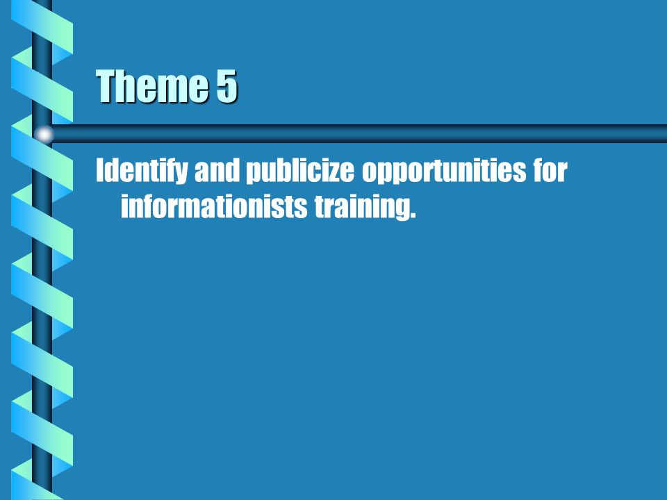 Theme 5 Identify and publicize opportunities for informationists training.