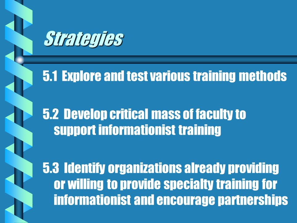 Strategies 5.1 Explore and test various training methods 5.2 Develop critical mass of faculty to support informationist training 5.3 Identify organizations already providing or willing to provide specialty training for informationist and encourage partnerships