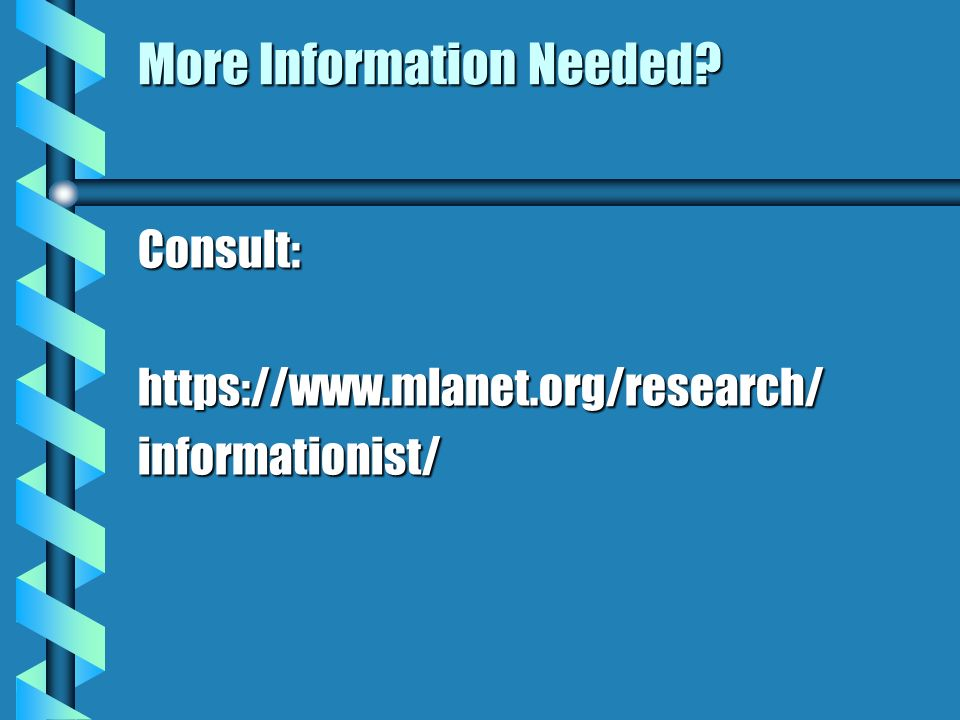 More Information Needed? Consult:https://www.mlanet.org/research/informationist/