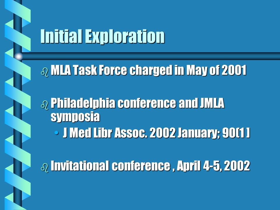 Initial Exploration b MLA Task Force charged in May of 2001 b Philadelphia conference and JMLA symposia J Med Libr Assoc.