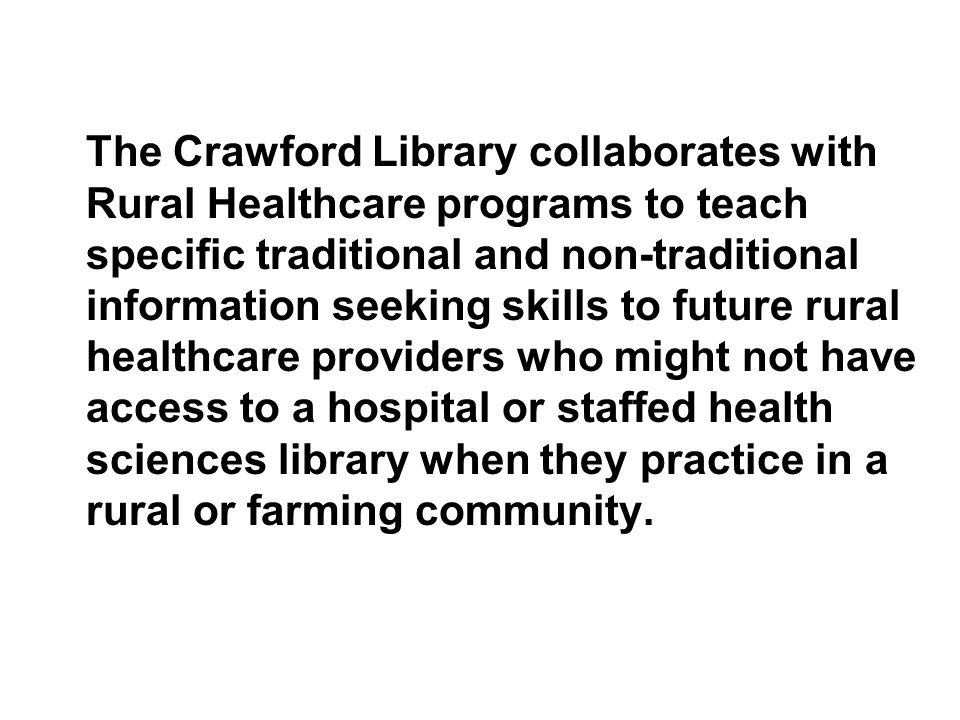 The Crawford Library collaborates with Rural Healthcare programs to teach specific traditional and non-traditional information seeking skills to future rural healthcare providers who might not have access to a hospital or staffed health sciences library when they practice in a rural or farming community.