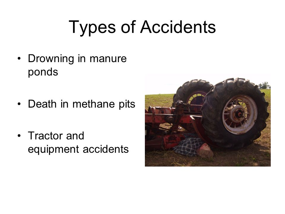 Types of Accidents Drowning in manure ponds Death in methane pits Tractor and equipment accidents