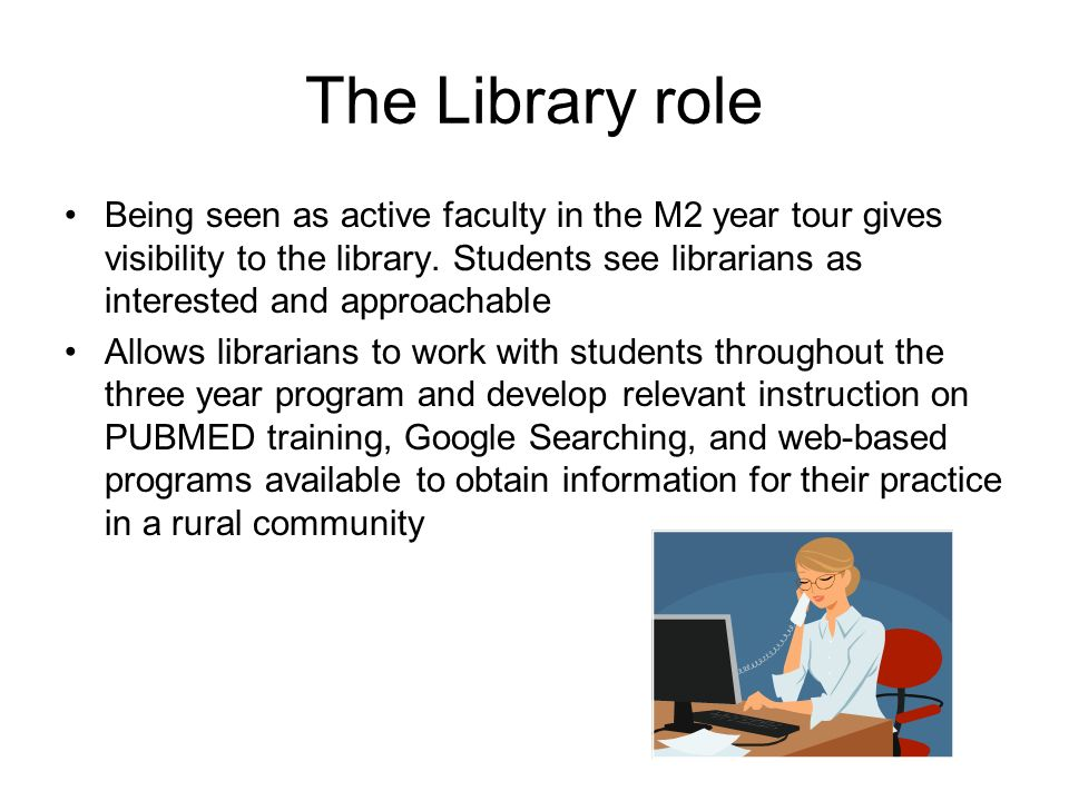 The Library role Being seen as active faculty in the M2 year tour gives visibility to the library. Students see librarians as interested and approacha