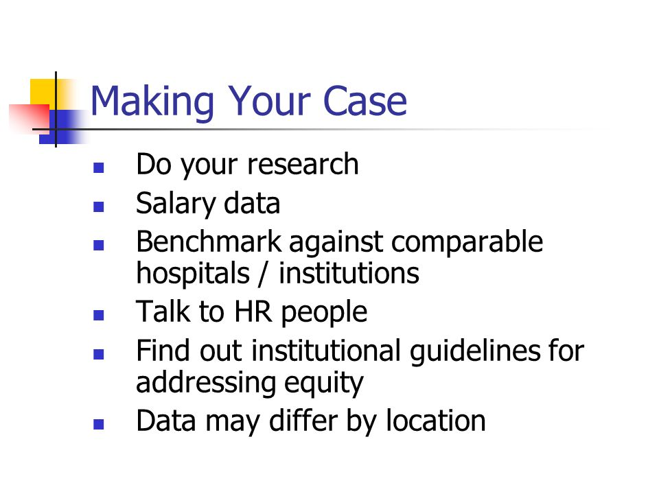 Making Your Case Do your research Salary data Benchmark against comparable hospitals / institutions Talk to HR people Find out institutional guidelines for addressing equity Data may differ by location