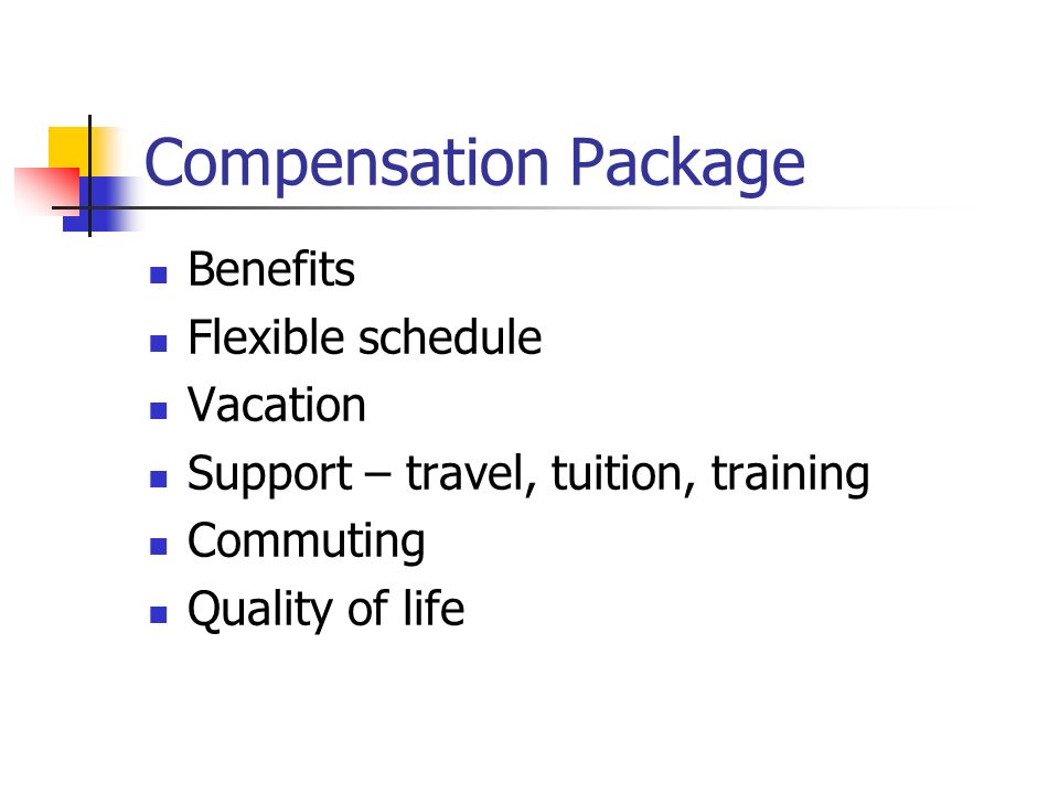 Compensation Package Benefits Flexible schedule Vacation Support – travel, tuition, training Commuting Quality of life