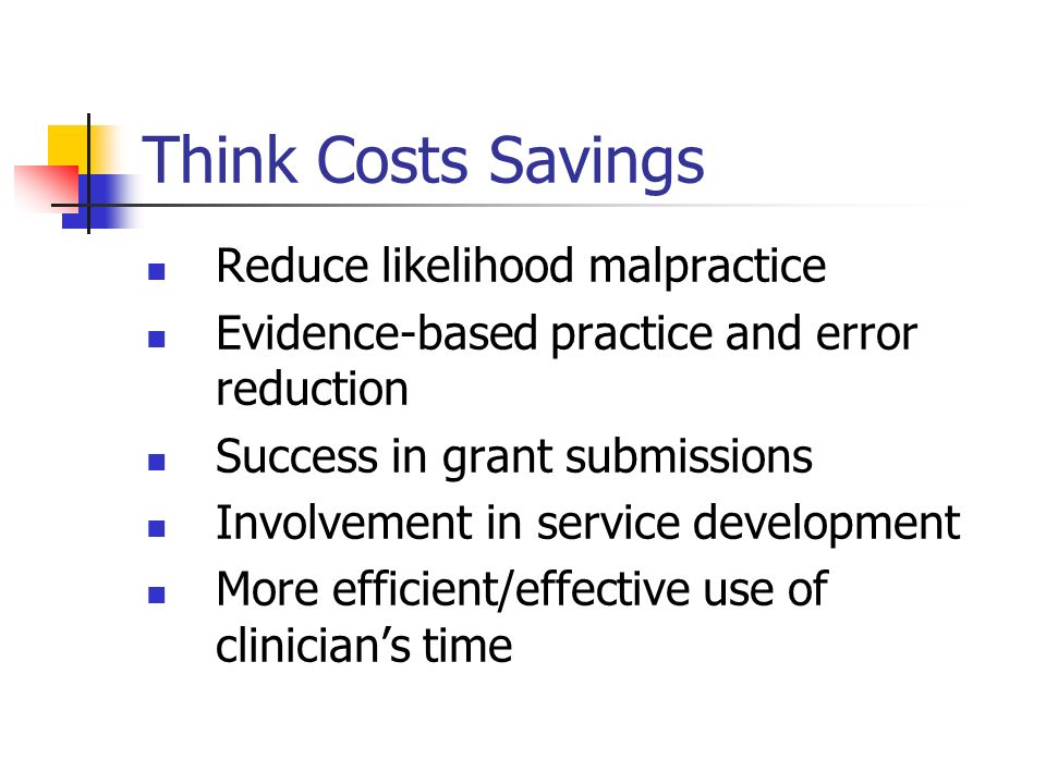 Think Costs Savings Reduce likelihood malpractice Evidence-based practice and error reduction Success in grant submissions Involvement in service deve