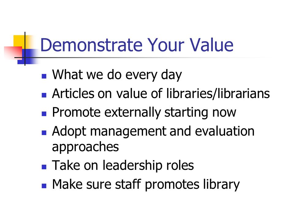 Demonstrate Your Value What we do every day Articles on value of libraries/librarians Promote externally starting now Adopt management and evaluation
