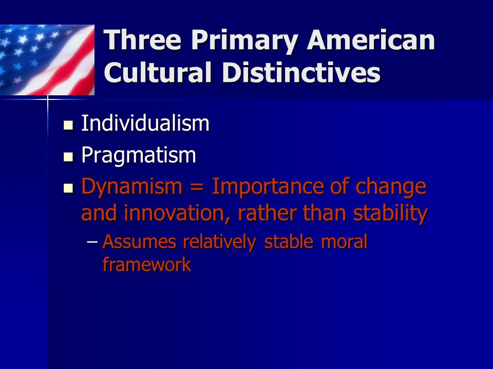 Three Primary American Cultural Distinctives Individualism Individualism Pragmatism Pragmatism Dynamism = Importance of change and innovation, rather than stability Dynamism = Importance of change and innovation, rather than stability –Assumes relatively stable moral framework