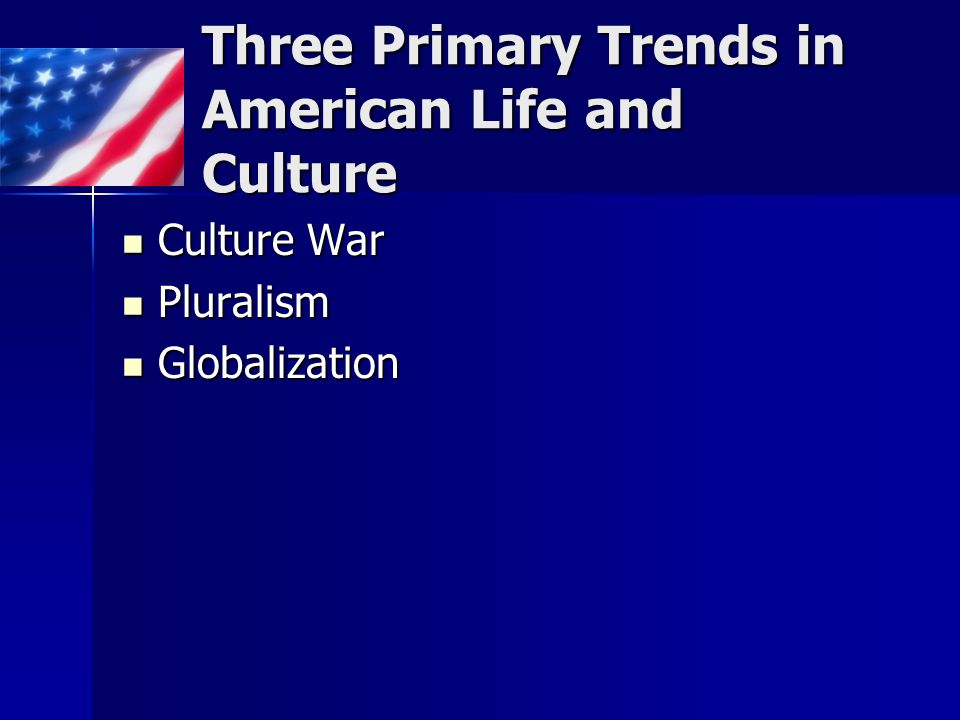 Three Primary Trends in American Life and Culture Culture War Culture War Pluralism Pluralism Globalization Globalization
