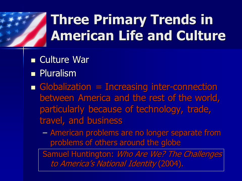Three Primary Trends in American Life and Culture Culture War Culture War Pluralism Pluralism Globalization = Increasing inter-connection between America and the rest of the world, particularly because of technology, trade, travel, and business Globalization = Increasing inter-connection between America and the rest of the world, particularly because of technology, trade, travel, and business –American problems are no longer separate from problems of others around the globe Samuel Huntington: Who Are We.