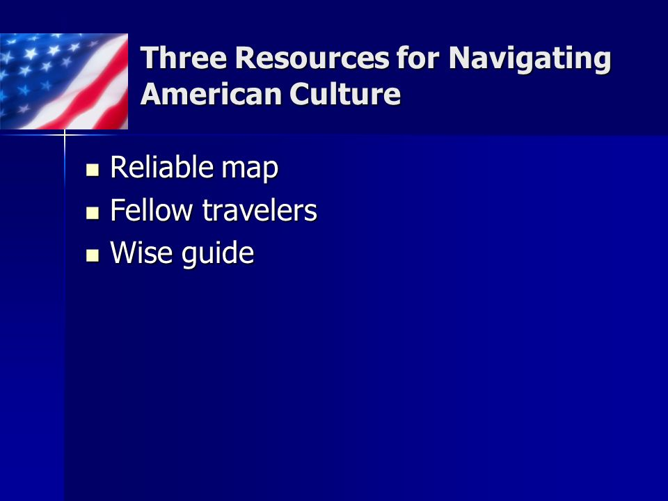 Three Resources for Navigating American Culture Reliable map Reliable map Fellow travelers Fellow travelers Wise guide Wise guide