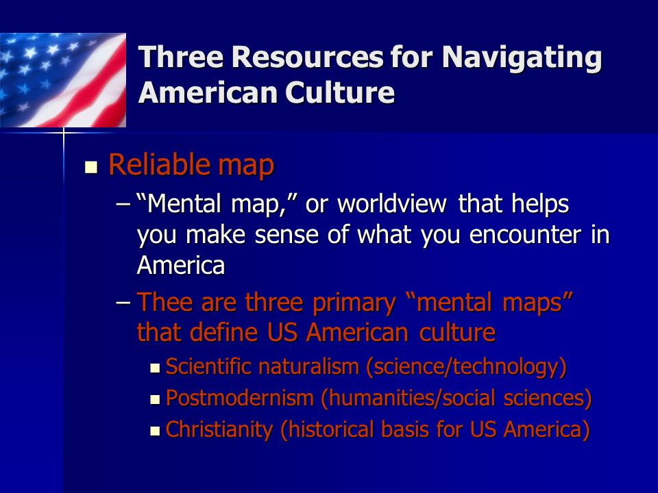 Three Resources for Navigating American Culture Reliable map Reliable map –Mental map, or worldview that helps you make sense of what you encounter in America –Thee are three primary mental maps that define US American culture Scientific naturalism (science/technology) Scientific naturalism (science/technology) Postmodernism (humanities/social sciences) Postmodernism (humanities/social sciences) Christianity (historical basis for US America) Christianity (historical basis for US America)