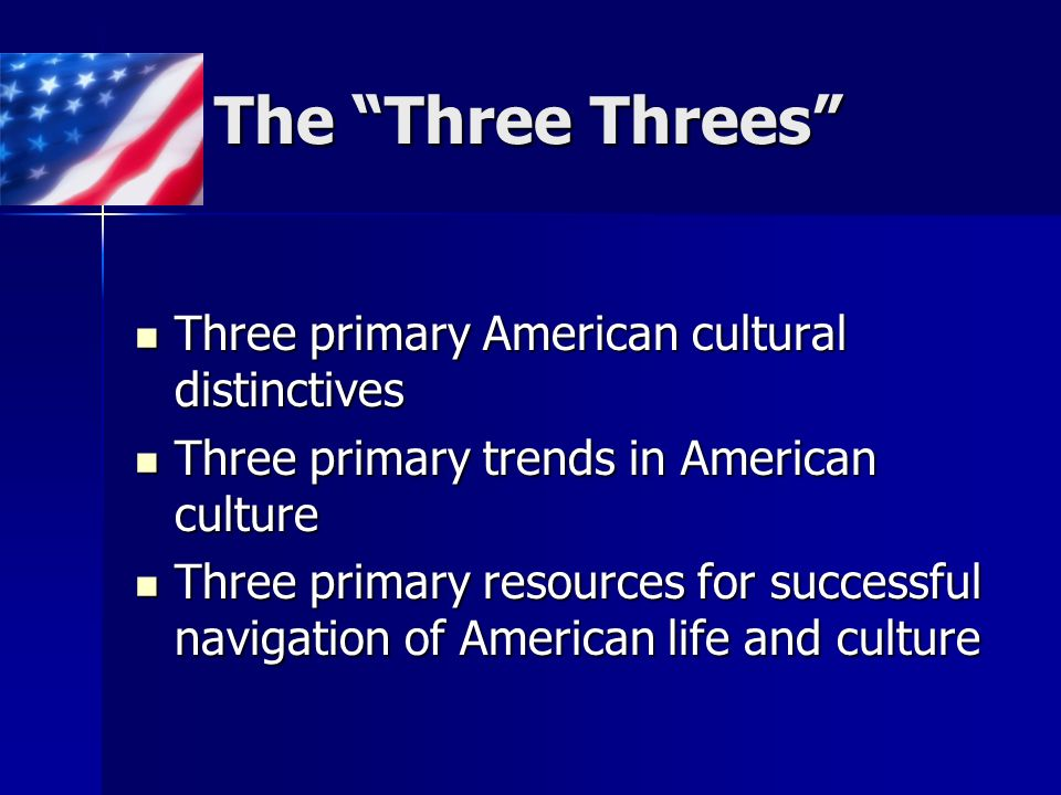 The Three Threes Three primary American cultural distinctives Three primary American cultural distinctives Three primary trends in American culture Three primary trends in American culture Three primary resources for successful navigation of American life and culture Three primary resources for successful navigation of American life and culture