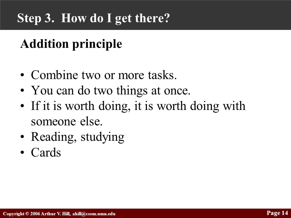 Copyright © 2006 Arthur V. Hill, ahill@csom.umn.edu Page 14 Step 3. How do I get there? Addition principle Combine two or more tasks. You can do two t