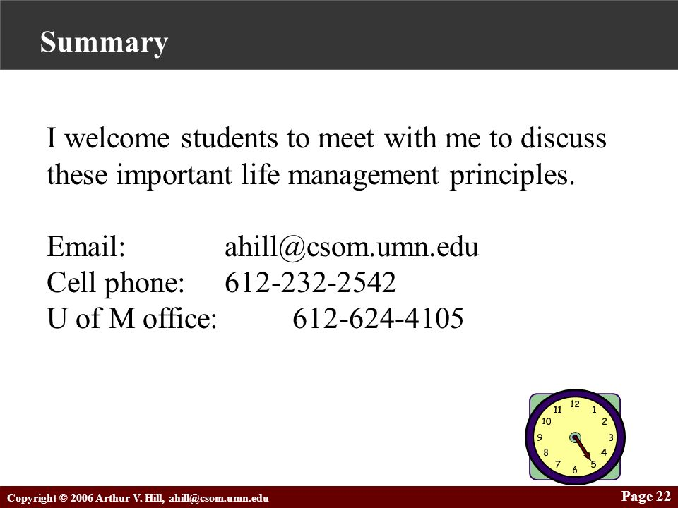 Copyright © 2006 Arthur V. Hill, ahill@csom.umn.edu Page 22 Summary I welcome students to meet with me to discuss these important life management prin