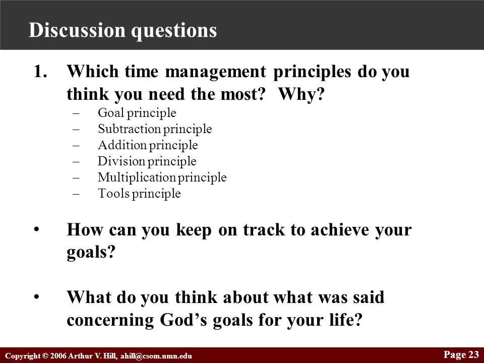 Copyright © 2006 Arthur V. Hill, ahill@csom.umn.edu Page 23 Discussion questions 1.Which time management principles do you think you need the most? Wh