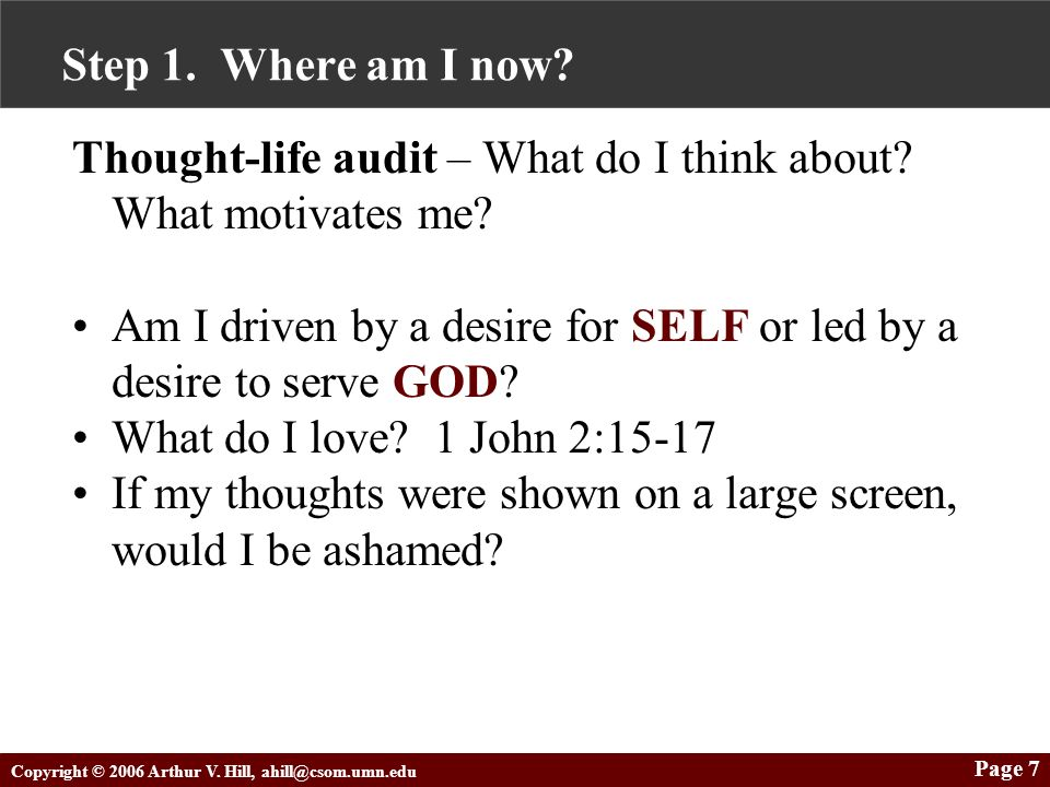 Copyright © 2006 Arthur V. Hill, ahill@csom.umn.edu Page 7 Step 1. Where am I now? Thought-life audit – What do I think about? What motivates me? Am I