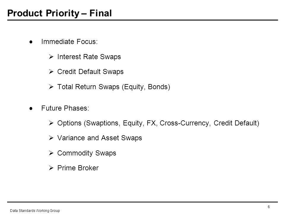 6 Data Standards Working Group Product Priority – Final Immediate Focus: Interest Rate Swaps Credit Default Swaps Total Return Swaps (Equity, Bonds) Future Phases: Options (Swaptions, Equity, FX, Cross-Currency, Credit Default) Variance and Asset Swaps Commodity Swaps Prime Broker