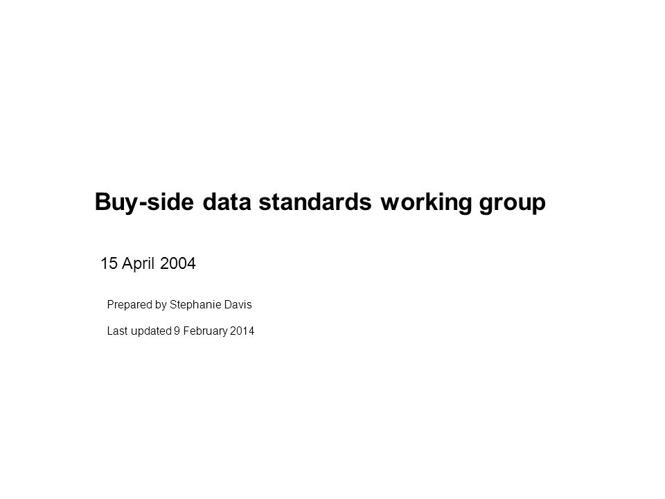 Buy-side data standards working group 15 April 2004 Prepared by Stephanie Davis Last updated 9 February 2014