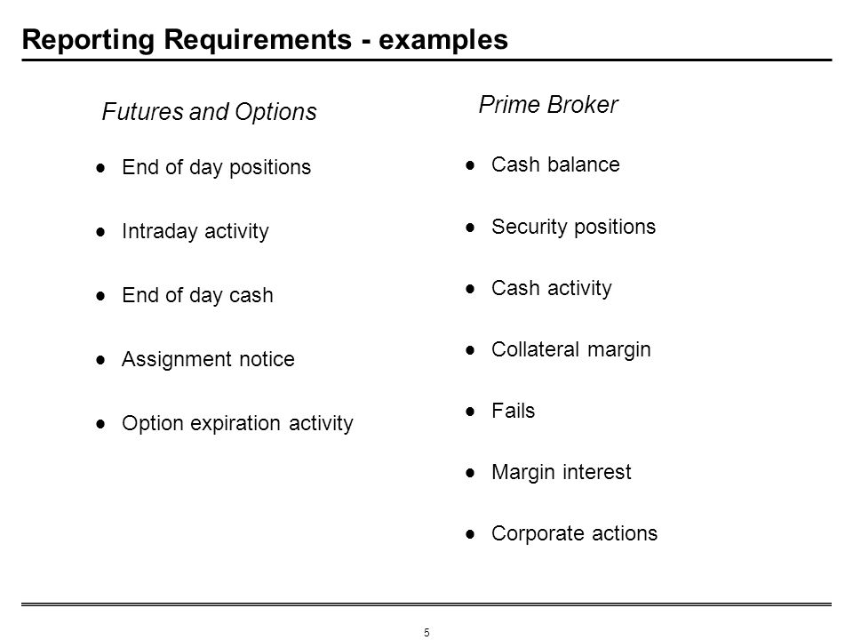 5 Reporting Requirements - examples Cash balance Security positions Cash activity Collateral margin Fails Margin interest Corporate actions End of day positions Intraday activity End of day cash Assignment notice Option expiration activity Prime Broker Futures and Options