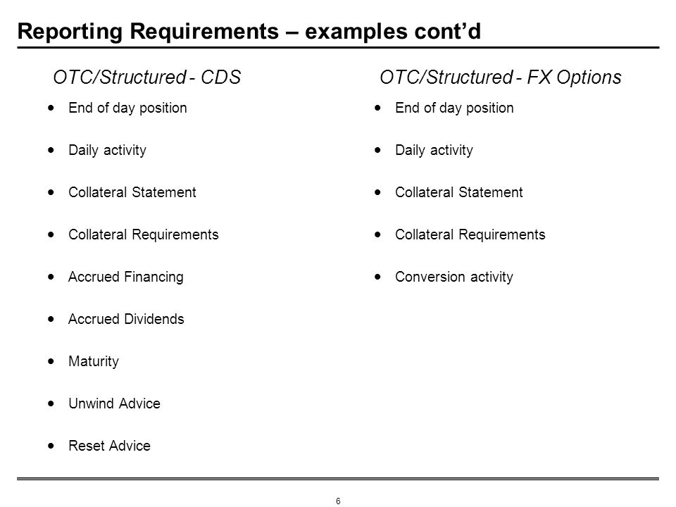 6 Reporting Requirements – examples contd End of day position Daily activity Collateral Statement Collateral Requirements Accrued Financing Accrued Dividends Maturity Unwind Advice Reset Advice End of day position Daily activity Collateral Statement Collateral Requirements Conversion activity OTC/Structured - CDSOTC/Structured - FX Options