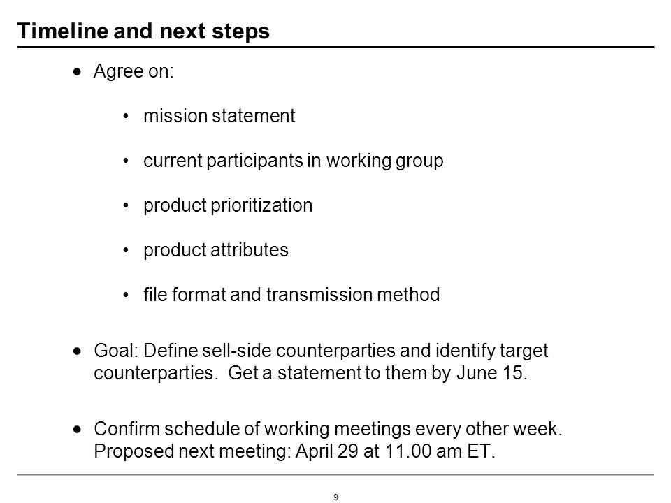 9 Timeline and next steps Agree on: mission statement current participants in working group product prioritization product attributes file format and transmission method Goal: Define sell-side counterparties and identify target counterparties.