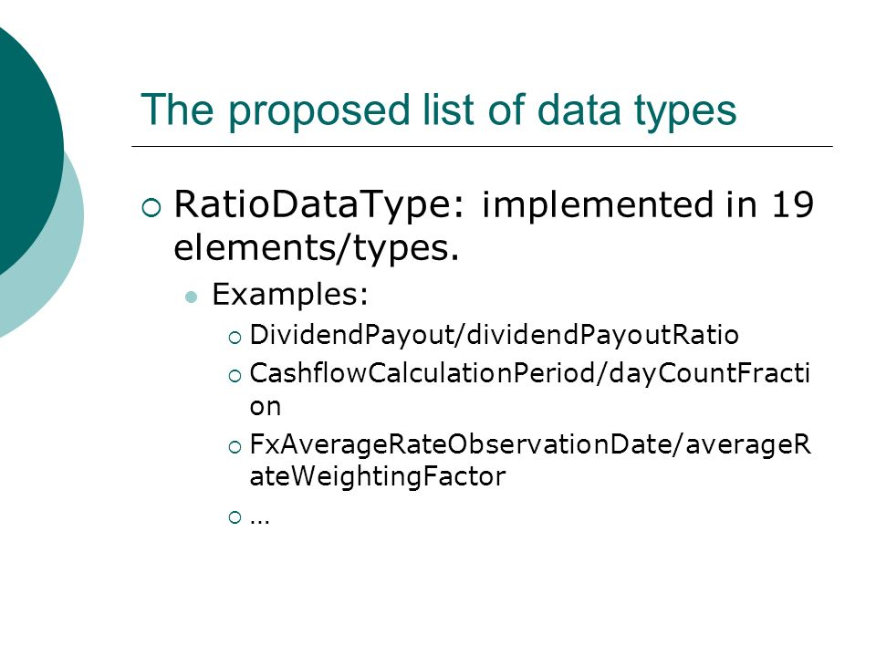 The proposed list of data types RatioDataType: implemented in 19 elements/types. Examples: DividendPayout/dividendPayoutRatio CashflowCalculationPerio