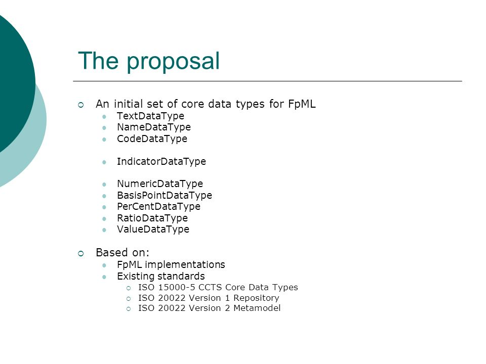 The proposal An initial set of core data types for FpML TextDataType NameDataType CodeDataType IndicatorDataType NumericDataType BasisPointDataType Pe