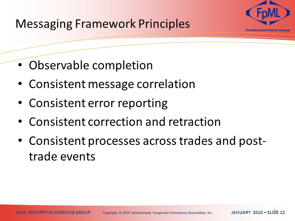 FpML REPORTING WORKING GROUP Copyright © 2010 International Swaps and Derivatives Association, Inc. JANUARY 2010 – SLIDE 12 Messaging Framework Princi