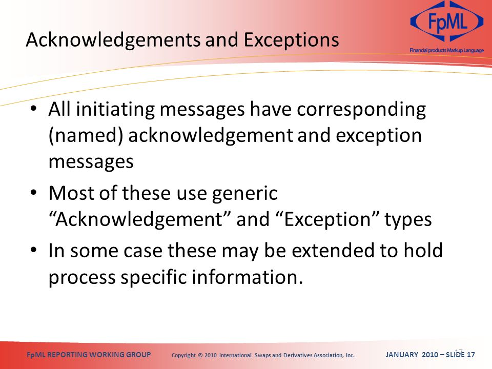 FpML REPORTING WORKING GROUP Copyright © 2010 International Swaps and Derivatives Association, Inc. JANUARY 2010 – SLIDE 17 Acknowledgements and Excep