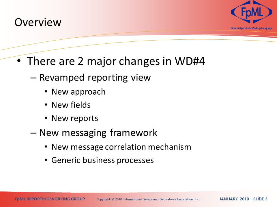 FpML REPORTING WORKING GROUP Copyright © 2010 International Swaps and Derivatives Association, Inc. JANUARY 2010 – SLIDE 3 Overview There are 2 major