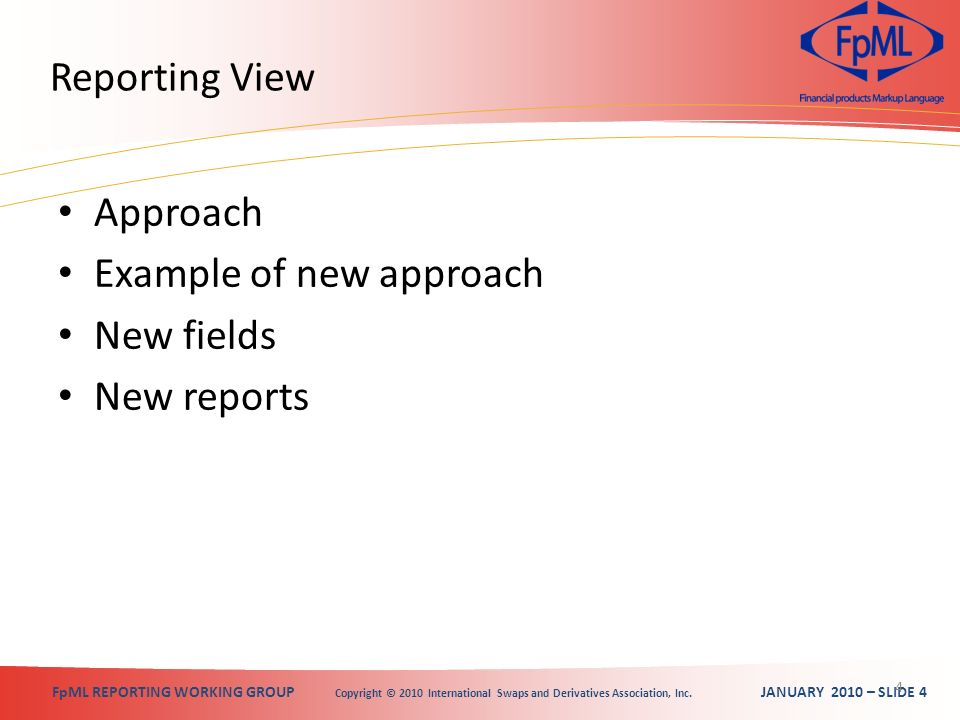 FpML REPORTING WORKING GROUP Copyright © 2010 International Swaps and Derivatives Association, Inc. JANUARY 2010 – SLIDE 4 Reporting View Approach Exa