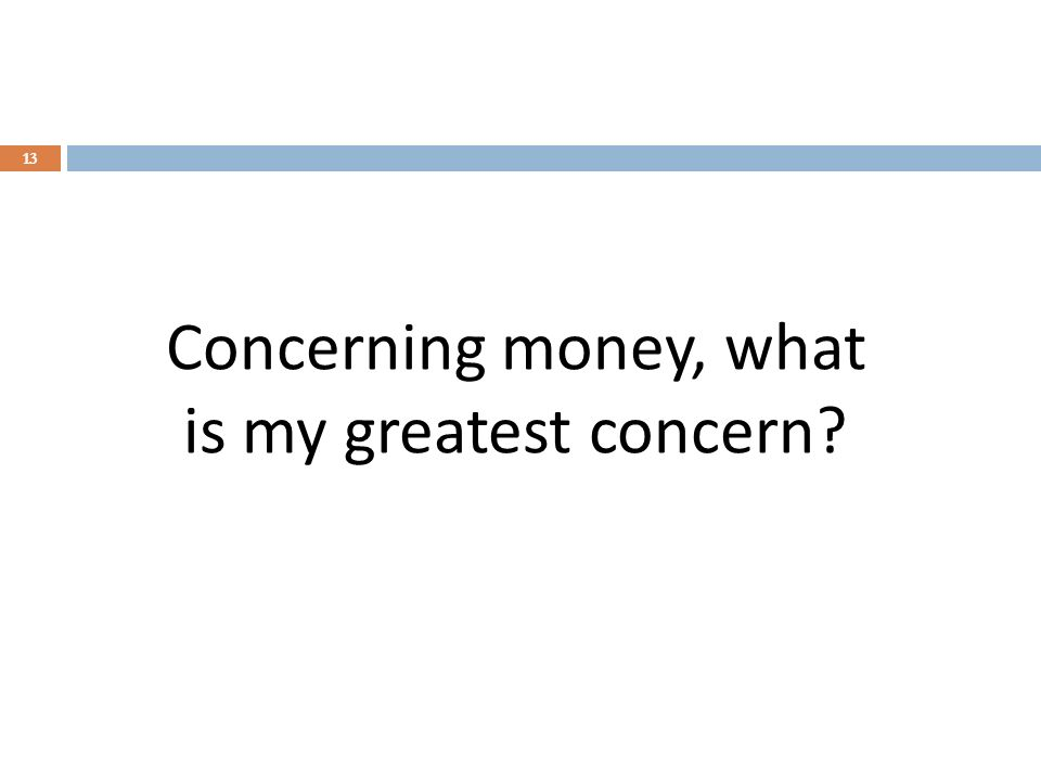Concerning money, what is my greatest concern 13