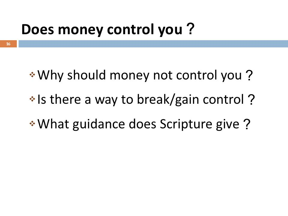 Does money control you 16 Why should money not control you Is there a way to break/gain control What guidance does Scripture give