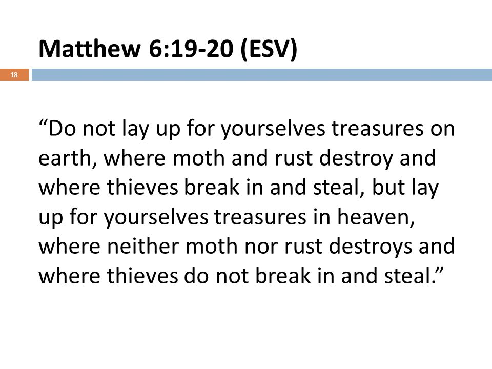 Matthew 6:19-20 (ESV) 18 Do not lay up for yourselves treasures on earth, where moth and rust destroy and where thieves break in and steal, but lay up for yourselves treasures in heaven, where neither moth nor rust destroys and where thieves do not break in and steal.