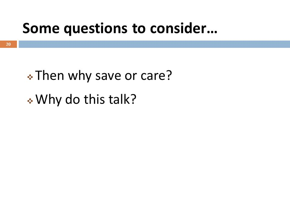 Some questions to consider… 20 Then why save or care Why do this talk