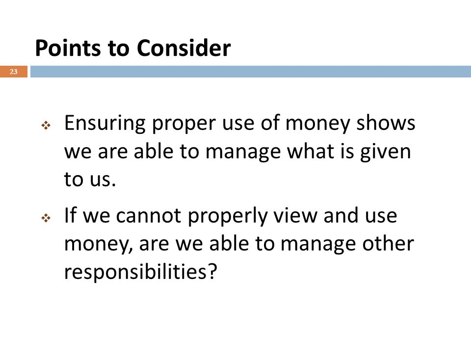 Points to Consider 23 Ensuring proper use of money shows we are able to manage what is given to us.
