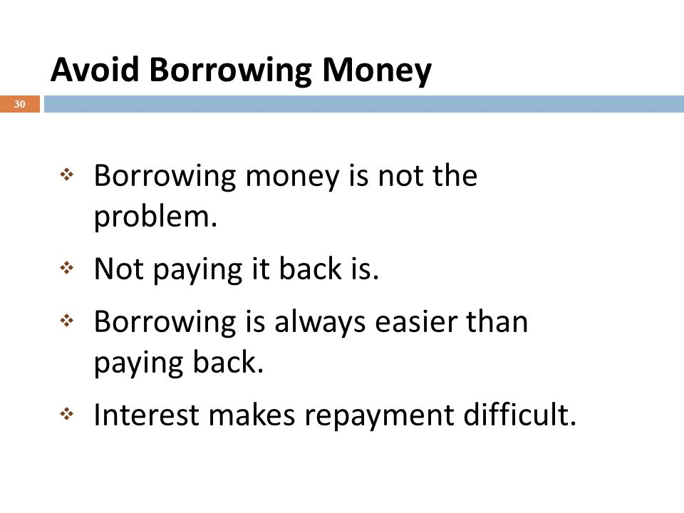 Avoid Borrowing Money 30 Borrowing money is not the problem.