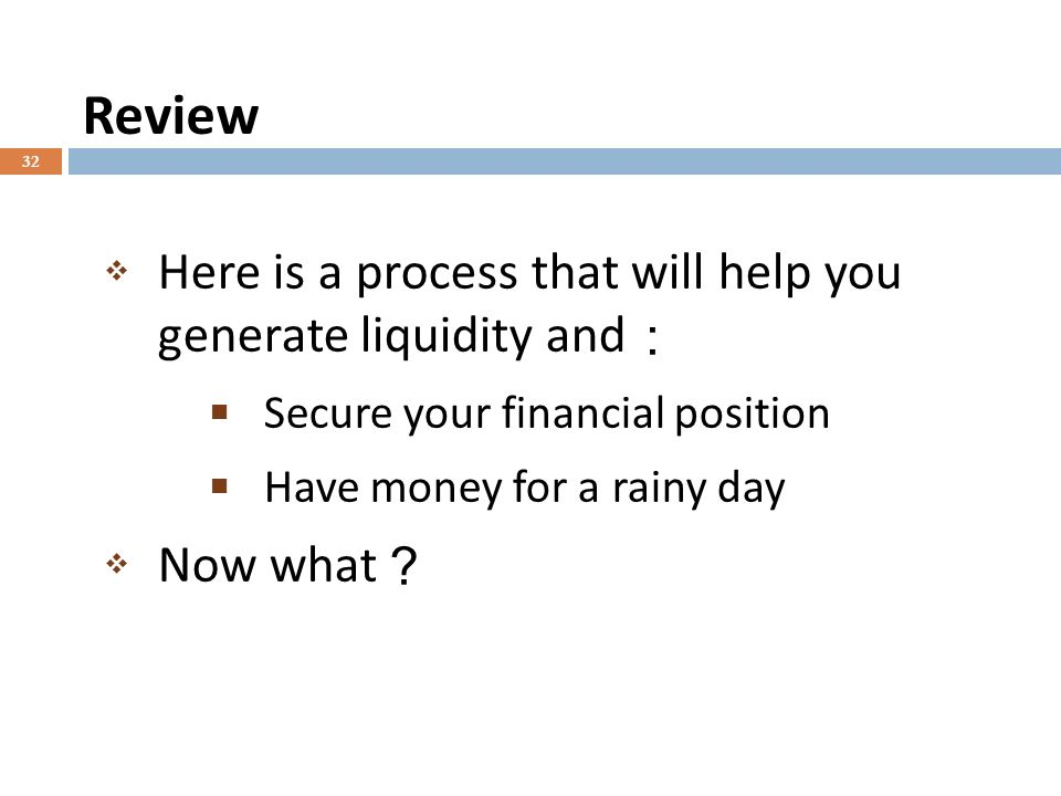 Review 32 Here is a process that will help you generate liquidity and Secure your financial position Have money for a rainy day Now what