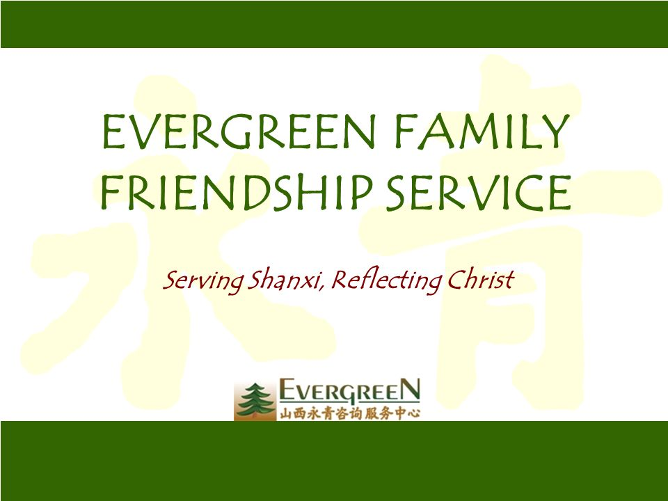 EVERGREEN FAMILY FRIENDSHIP SERVICE Serving Shanxi, Reflecting Christ