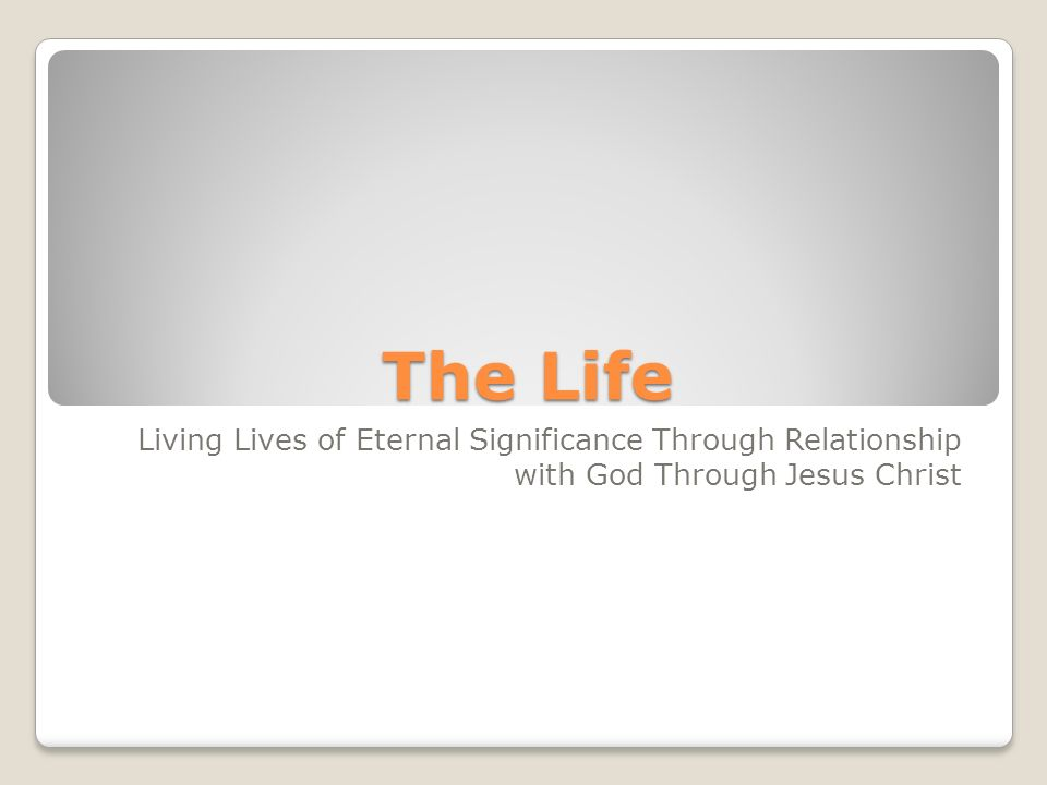 The Life Living Lives of Eternal Significance Through Relationship with God Through Jesus Christ