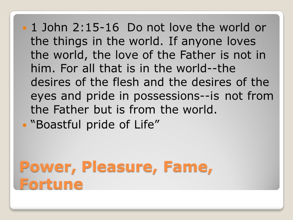 Power, Pleasure, Fame, Fortune 1 John 2:15-16 Do not love the world or the things in the world.