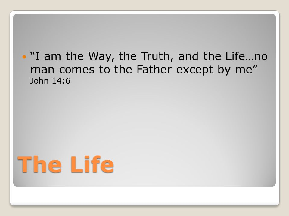 The Life I am the Way, the Truth, and the Life…no man comes to the Father except by me John 14:6