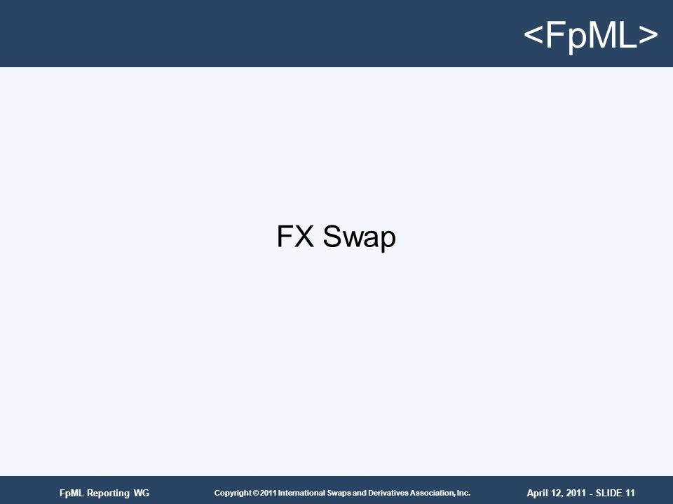 April 12, 2011 - SLIDE 11 Copyright © 2011 International Swaps and Derivatives Association, Inc. FpML Reporting WG FX Swap