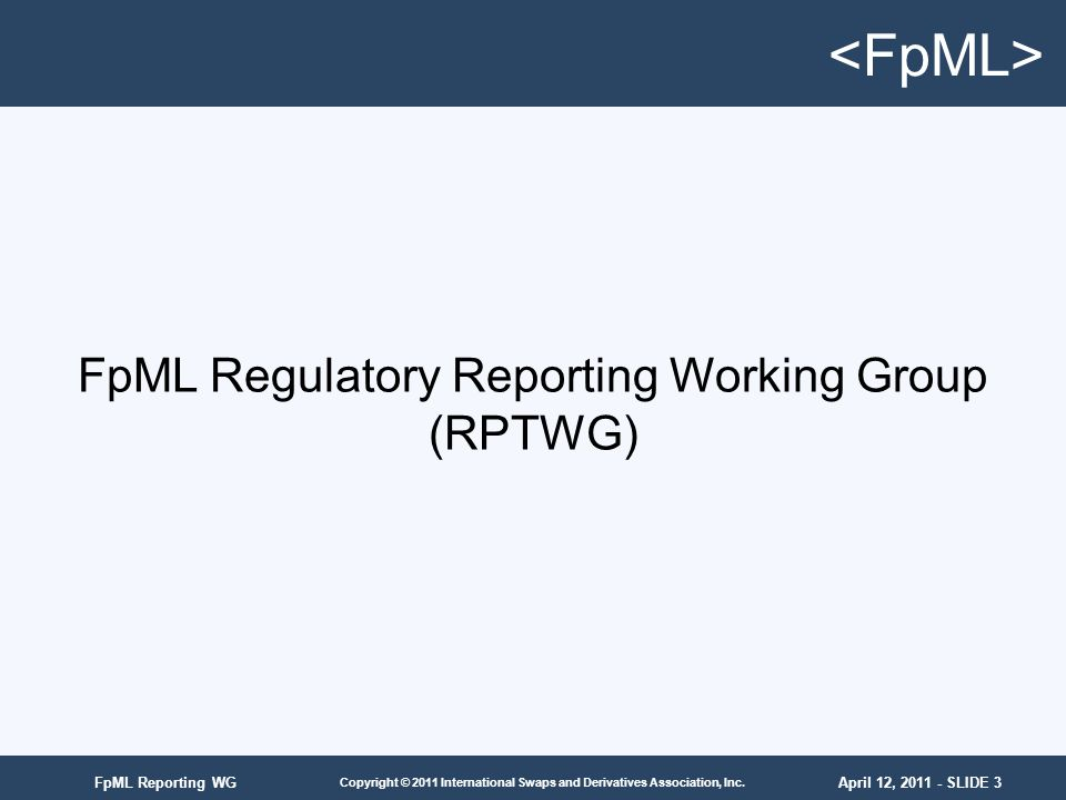 April 12, 2011 - SLIDE 3 Copyright © 2011 International Swaps and Derivatives Association, Inc. FpML Reporting WG FpML Regulatory Reporting Working Gr